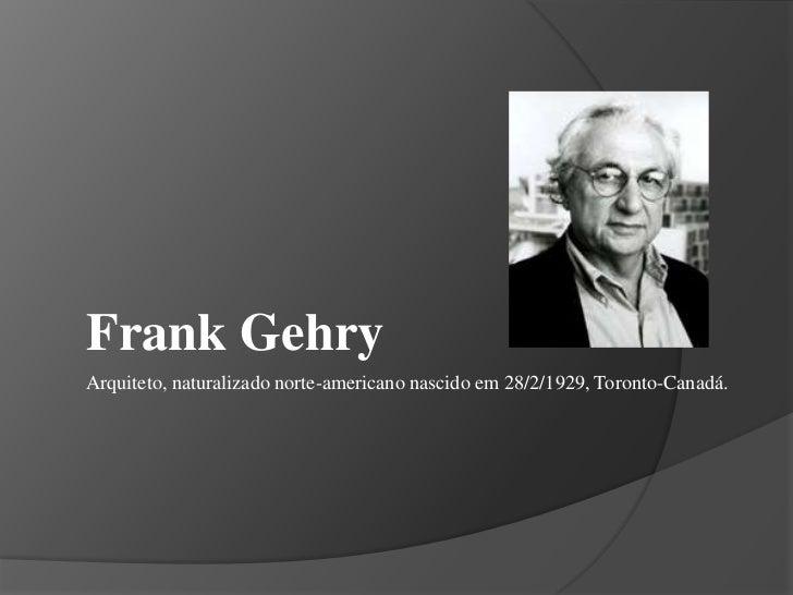 Frank Gehry<br />Arquiteto, naturalizado norte-americano nascido em 28/2/1929, Toronto-Canadá.   <br />