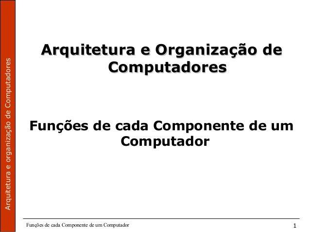 ArquiteturaeorganizaçãodeComputadores Funções de cada Componente de um Computador 1 Arquitetura e Organização deArquitetur...
