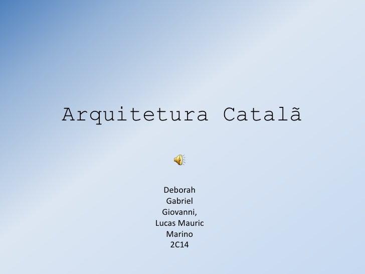 Arquitetura Catalã<br />Deborah<br />Gabriel<br />Giovanni,<br />Lucas Mauric<br />Marino<br />2C14<br />