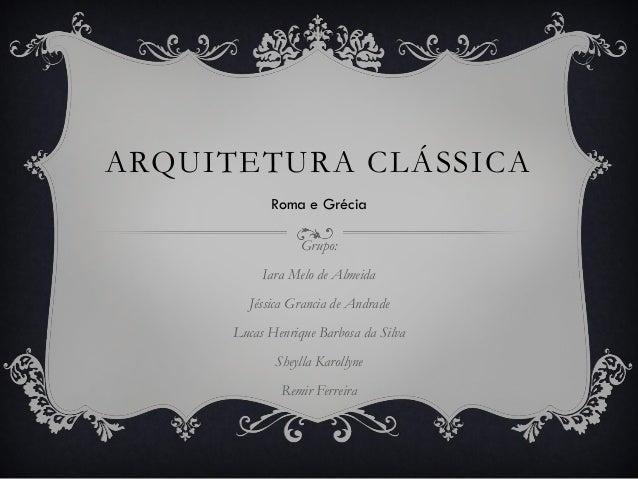 ARQUITETURA CLÁSSICA Grupo: Iara Melo de Almeida Jéssica Grancia de Andrade Lucas Henrique Barbosa da Silva Sheylla Karoll...