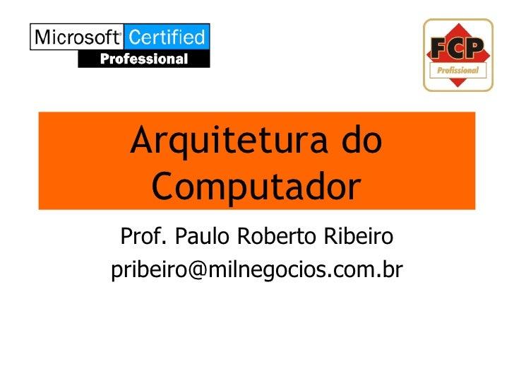 Arquitetura do   Computador  Prof. Paulo Roberto Ribeiro pribeiro@milnegocios.com.br