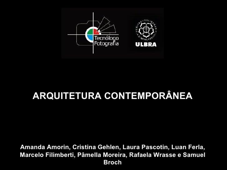 ARQUITETURA CONTEMPORÂNEAAmanda Amorin, Cristina Gehlen, Laura Pascotin, Luan Ferla,Marcelo Filimberti, Pâmella Moreira, R...