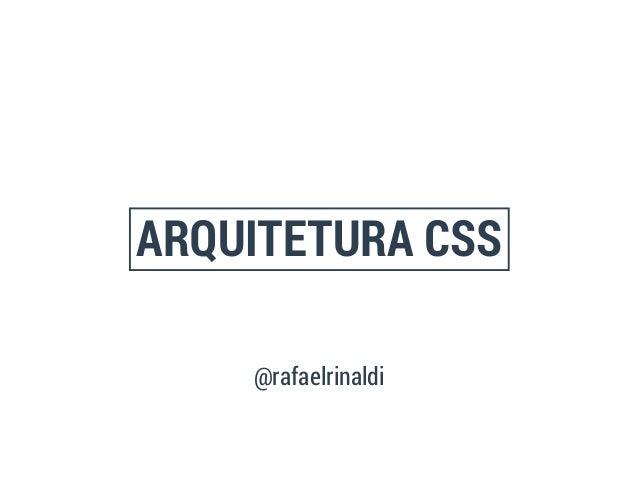 ARQUITETURA CSS  @rafaelrinaldi