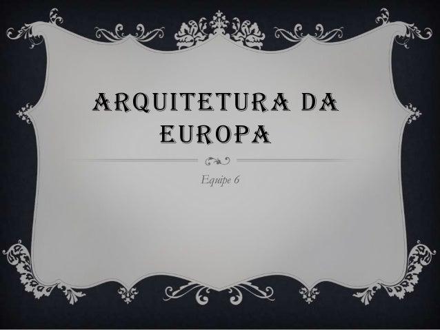 ARQUITETURA DAEUROPAEquipe 6