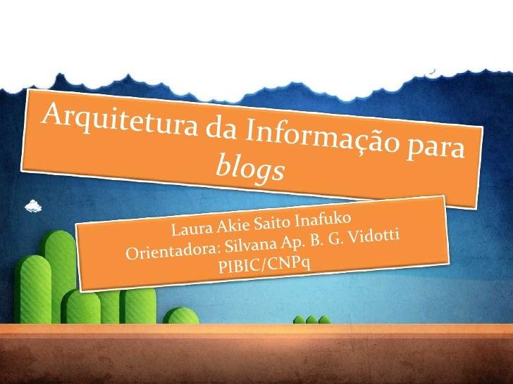 Arquitetura da Informação para blogs<br />Laura Akie Saito Inafuko<br />Orientadora: Silvana Ap. B. G. Vidotti<br />PIBIC/...