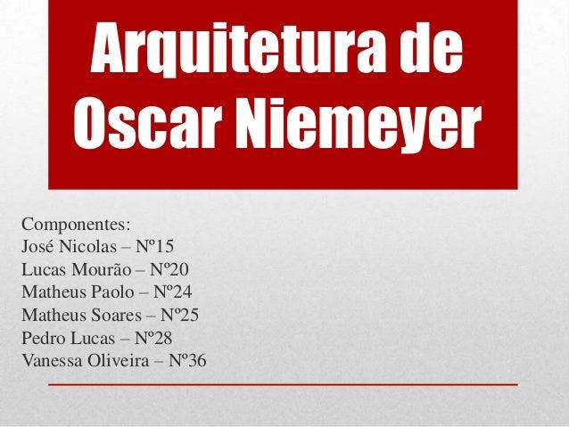 Arquitetura de      Oscar NiemeyerComponentes:José Nicolas – Nº15Lucas Mourão – Nº20Matheus Paolo – Nº24Matheus Soares – N...