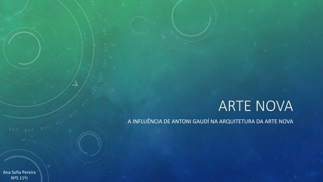 ARTE NOVA A INFLUÊNCIA DE ANTONI GAUDÍ NA ARQUITETURA DA ARTE NOVA Ana Sofia Pereira Nº5 11ºJ