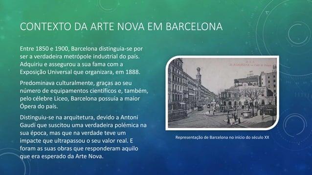 CONTEXTO DA ARTE NOVA EM BARCELONA Entre 1850 e 1900, Barcelona distinguia-se por ser a verdadeira metrópole industrial do...