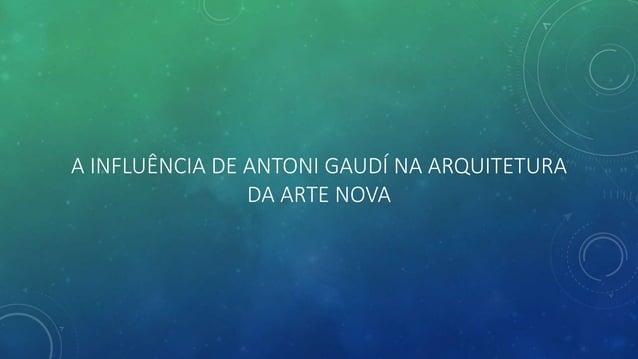 A INFLUÊNCIA DE ANTONI GAUDÍ NA ARQUITETURA DA ARTE NOVA