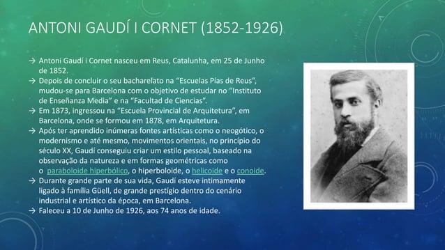 ANTONI GAUDÍ I CORNET (1852-1926) → Antoni Gaudí i Cornet nasceu em Reus, Catalunha, em 25 de Junho de 1852. → Depois de c...