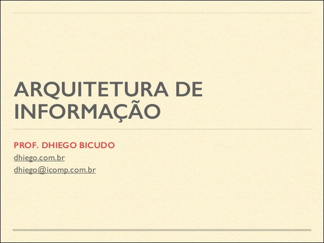 ARQUITETURA DE INFORMAÇÃO PROF. DHIEGO BICUDO dhiego.com.br dhiego@icomp.com.br