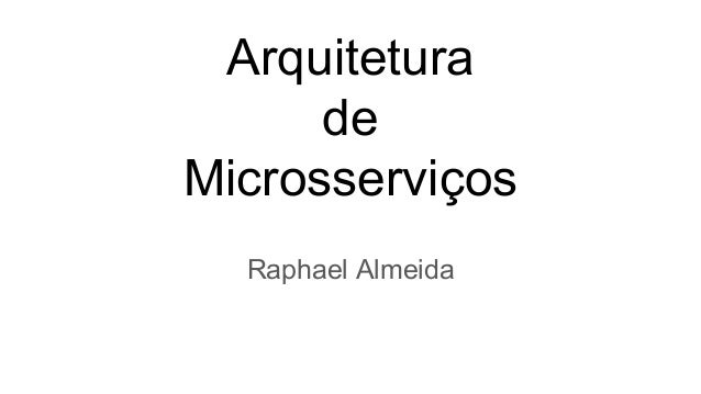 Arquitetura de Microsserviços Raphael Almeida