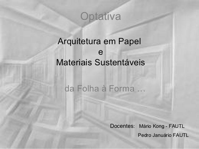 OptativaArquitetura em Papel           eMateriais Sustentáveis  da Folha à Forma …             Docentes: Mário Kong - FAUT...
