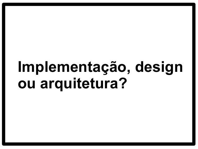 Implementação, design ou arquitetura?