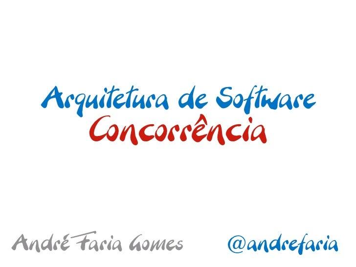 Arquitetura de Software       ConcorrênciaAndré Faria Gomes   @andrefaria