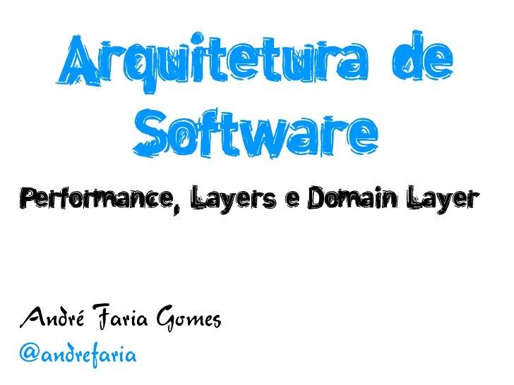Arquitetura de     SoftwarePerformance, Layers e Domain LayerAndré Faria Gomes@andrefaria