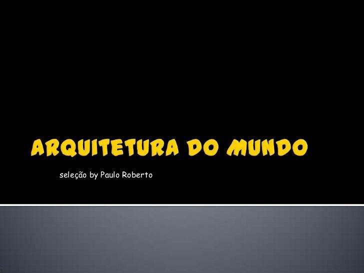 Arquitetura do Mundo<br />seleção by Paulo Roberto<br />