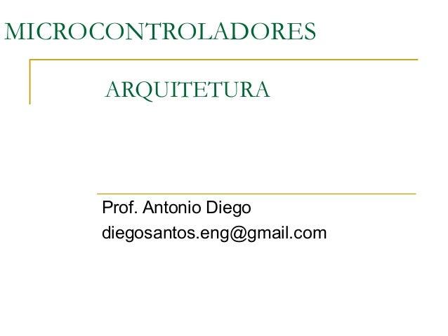 MICROCONTROLADORES ARQUITETURA Prof. Antonio Diego diegosantos.eng@gmail.com