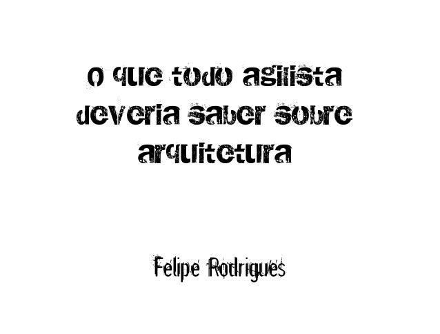 O que todo agilistadeveria saber sobre     arquitetura     Felipe Rodrigues