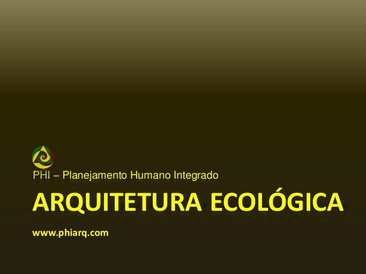 PHI – PlanejamentoHumanoIntegrado<br />ArquiteturaEcológicawww.phiarq.com<br />