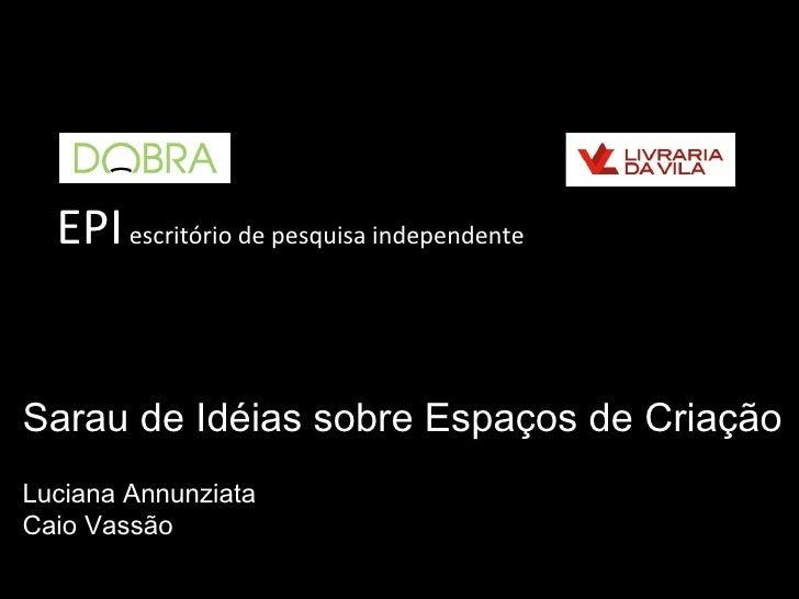 EPI escritório de pesquisa independenteSarau de Idéias sobre Espaços de CriaçãoLuciana AnnunziataCaio Vassão