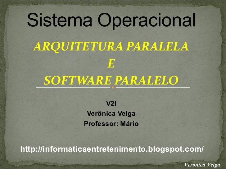 ARQUITETURA PARALELA            E    SOFTWARE PARALELO                     V2I                Verônica Veiga              ...