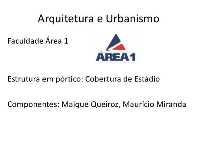 Arquitetura e Urbanismo Faculdade Área 1 Estrutura em pórtico: Cobertura de Estádio Componentes: Maique Queiroz, Maurício ...
