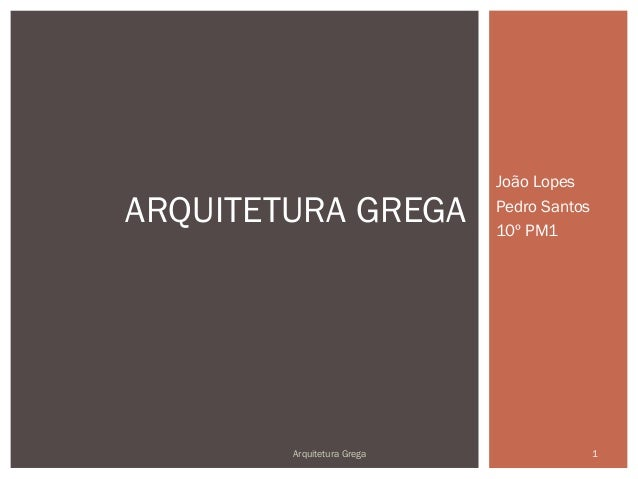 João LopesARQUITETURA GREGA           Pedro Santos                            10º PM1        Arquitetura Grega            ...
