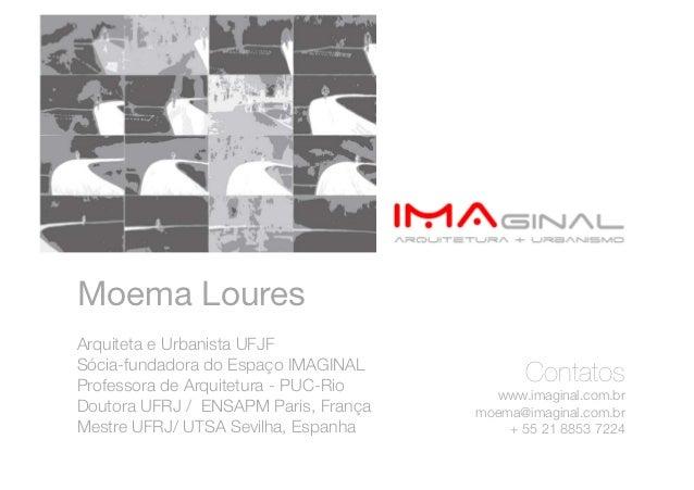 Moema Loures Arquiteta e Urbanista UFJFSócia-fundadora do Espaço IMAGINALProfessora de Arquitetura - PUC-Rio              ...