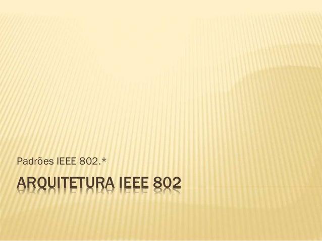 ARQUITETURA IEEE 802 Padrões IEEE 802.*