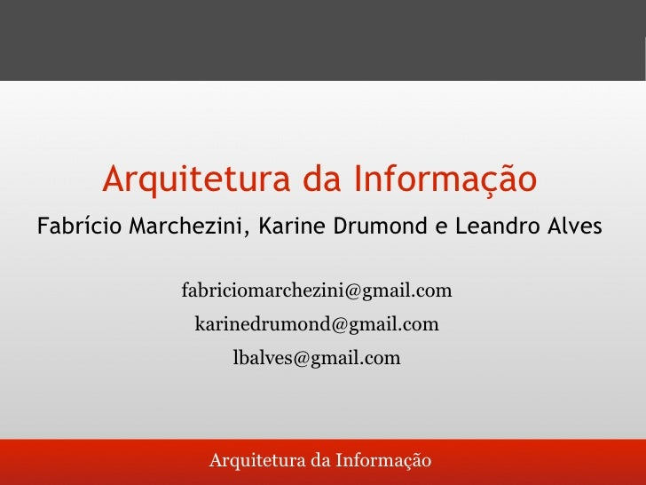 Arquitetura da Informação Fabrício Marchezini, Karine Drumond e Leandro Alves               fabriciomarchezini@gmail.com  ...