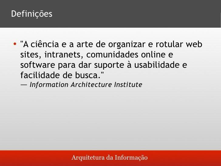 Definições       quot;A ciência e a arte de organizar e rotular web       sites, intranets, comunidades online e     soft...