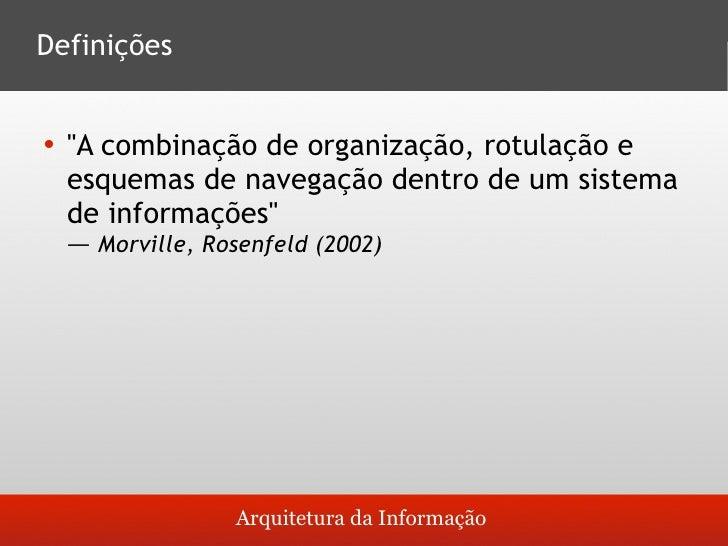 Definições       quot;A combinação de organização, rotulação e       esquemas de navegação dentro de um sistema     de in...