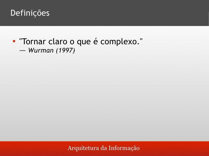 Definições       quot;Tornar claro o que é complexo.quot;       ― Wurman (1997)                      Arquitetura da Infor...