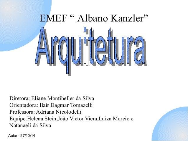 "Autor: 27/10/14  EMEF "" Albano Kanzler""  Diretora: Eliane Montibeller da Silva  Orientadora: Ilair Dagmar Tomazelli  Profe..."
