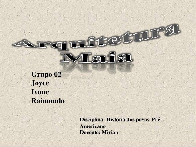 Grupo 02 Joyce Ivone Raimundo Disciplina: História dos povos Pré – Americano Docente: Mirian