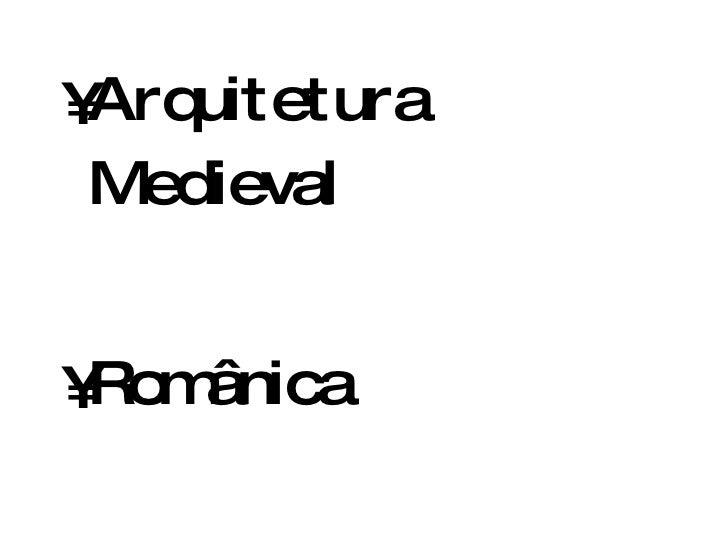 <ul><li>Arquitetura Medieval </li></ul><ul><li>Românica </li></ul><ul><li>Gótica </li></ul>