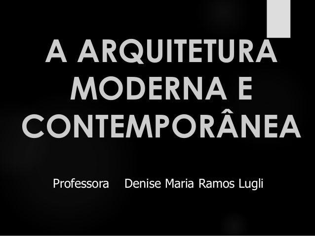 A ARQUITETURA MODERNA E CONTEMPORÂNEA Professora Denise Maria Ramos Lugli