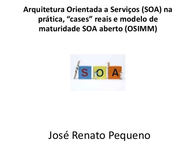 """Arquitetura Orientada a Serviços (SOA) na prática, """"cases"""" reais e modelo de maturidade SOA aberto (OSIMM) José Renato Peq..."""
