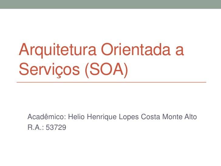 Arquitetura Orientada aServiços (SOA) Acadêmico: Helio Henrique Lopes Costa Monte Alto R.A.: 53729