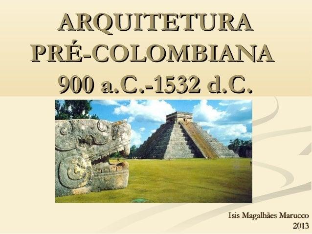 ARQUITETURAARQUITETURAPRÉ-COLOMBIANAPRÉ-COLOMBIANA900 a.C.-1532 d.C.900 a.C.-1532 d.C.Isis Magalhães MaruccoIsis Magalhães...