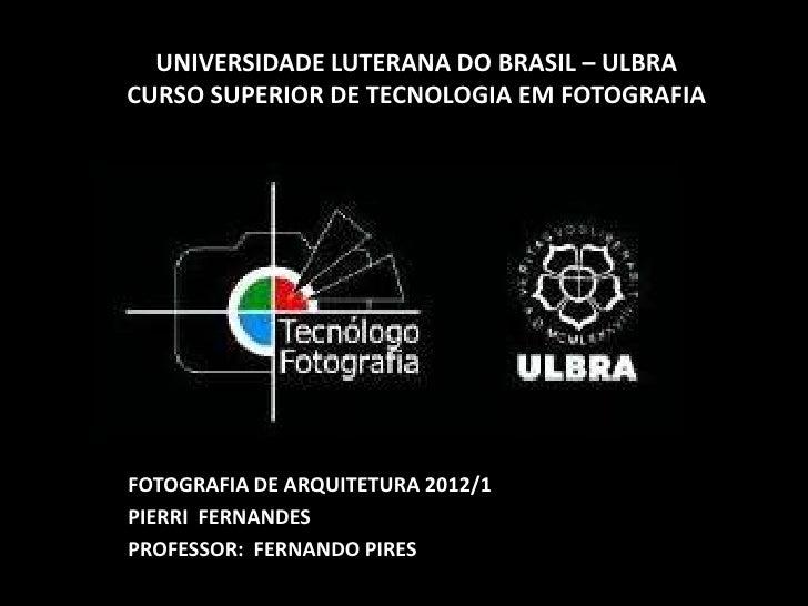 UNIVERSIDADE LUTERANA DO BRASIL – ULBRACURSO SUPERIOR DE TECNOLOGIA EM FOTOGRAFIAFOTOGRAFIA DE ARQUITETURA 2012/1PIERRI FE...
