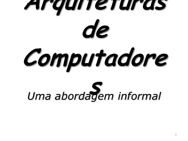 Arquiteturas        deComputadore          s informalUma abordagem                       1