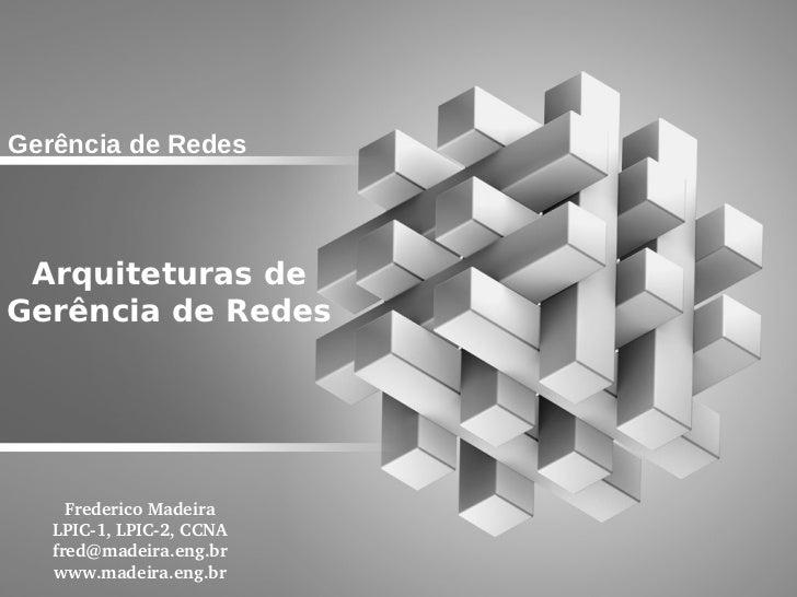 Gerência de Redes Arquiteturas deGerência de Redes     FredericoMadeira   LPIC1,LPIC2,CCNA   fred@madeira.eng.br   ww...
