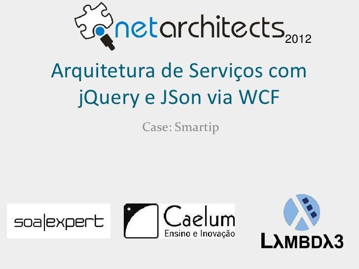 2012Arquitetura de Serviços com   jQuery e JSon via WCF         Case: Smartip