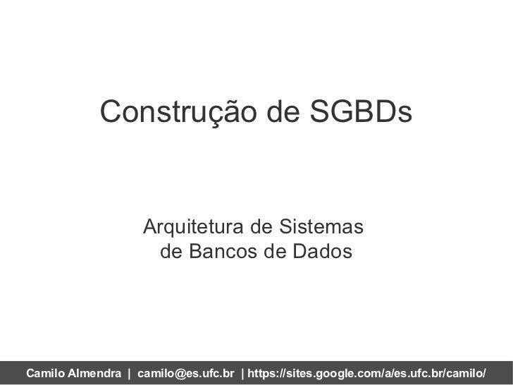 Construção de SGBDs                    Arquitetura de Sistemas                     de Bancos de DadosCamilo Almendra | cam...