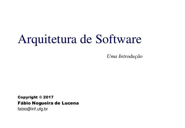 Arquitetura de Software Uma Introdução Copyright © 2017 Fábio Nogueira de Lucena fabio@inf.ufg.br