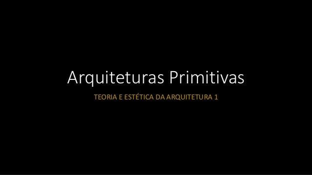 Arquiteturas Primitivas TEORIA E ESTÉTICA DA ARQUITETURA 1