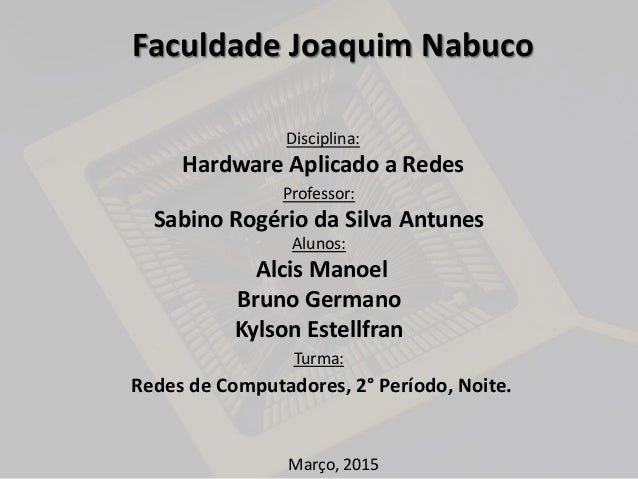 Professor: Sabino Rogério da Silva Antunes Alunos: Alcis Manoel Bruno Germano Kylson Estellfran Turma: Redes de Computador...