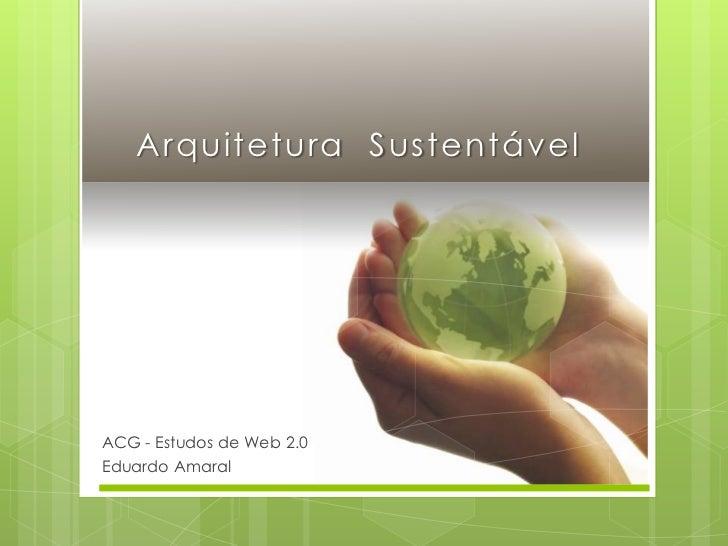 Arquitetura  Sustentável<br />ACG - Estudos de Web 2.0<br />Eduardo Amaral<br />